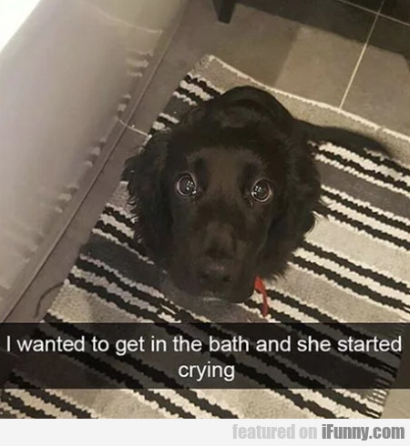 I Wanted To Get In The Bath And She Started Crying