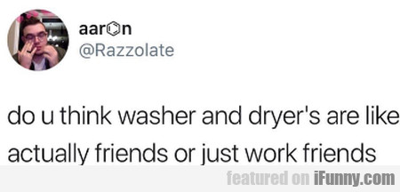 Do U Think Washer And Dryer's Are Like Actually...