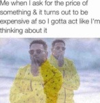 Me When I Ask For The Price Of Something &...