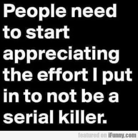 People need to start appreciating the effort I...