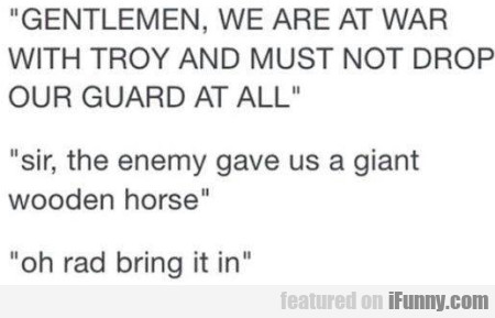 Gentlemen, We Are At War With Troy And...