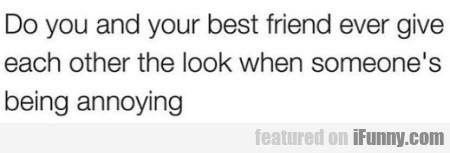 Do You And Your Best Friend Ever Give Each...