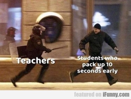Teachers - Students Who Pack Up 10 Seconds Early..