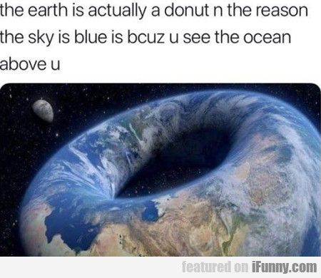 The Earth Is Actually A Donut N The Reason The...