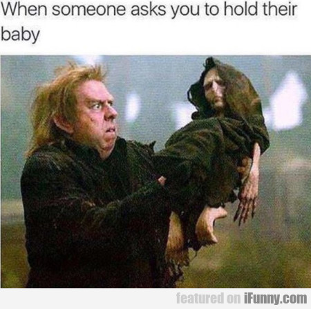 When Someone Asks You To Hold Their Baby...