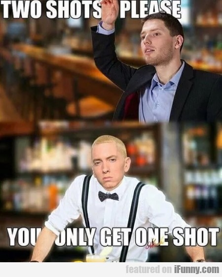 Two shots please - You only get one shot