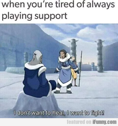 When You're Tired Of Always Playing Support...