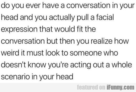Do You Ever Have A Conversation In Your Head...
