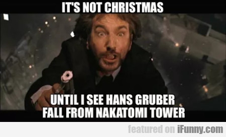 It's not Christmas - Until I see Hans Gruber...