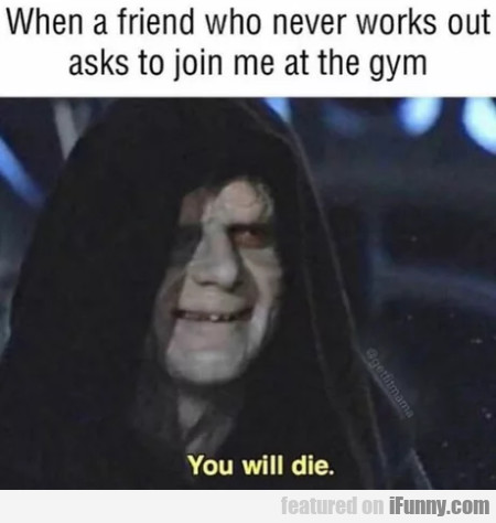 When A Friend Who Never Works Out Asks To Join...