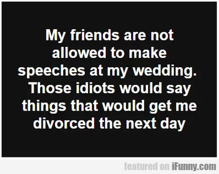 My Friends Are Not Allowed To Make Speeches...