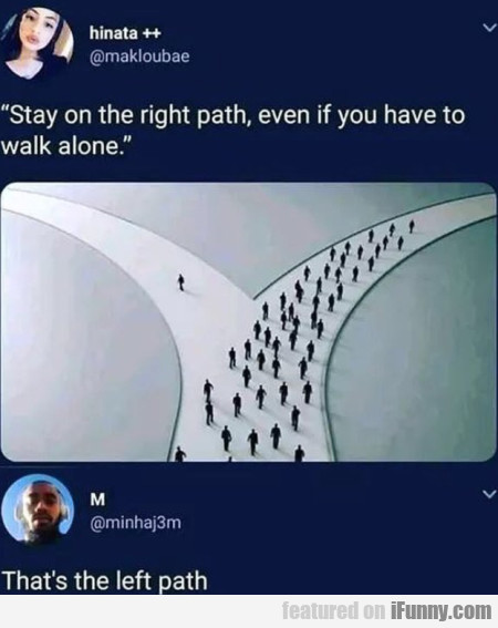Stay On The Right Path, Even If You Have To Walk..