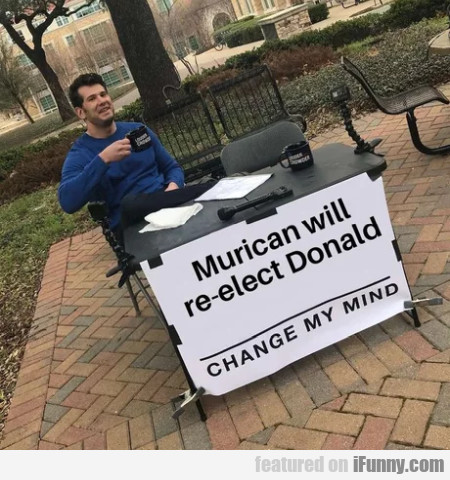 Murican will re-elect Donald - Change my mind