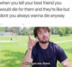 When You Tell Your Best Friend You Would Die...