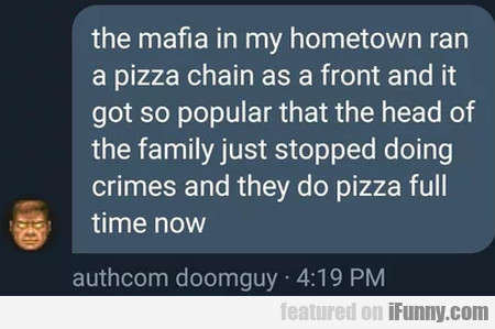 The mafia in my hometown ran a pizza chain...