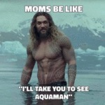 Moms Be Like - I'll Take You To See Aquaman