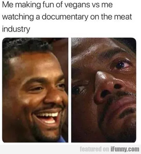 Me Making Fun Of Vegans Vs Me Watching A...