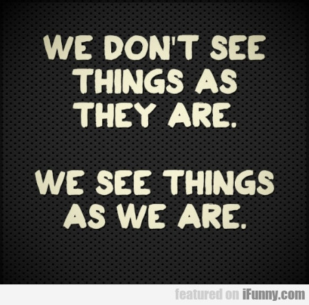 We Don't See Things As They Are - We See...