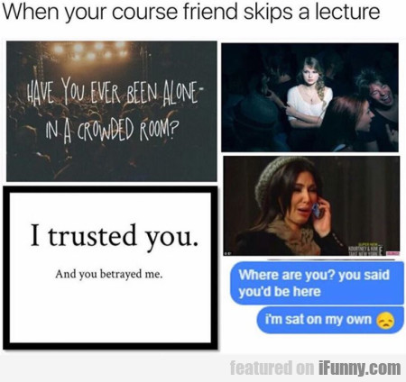 When Your Course Friend Skips A Lecture...
