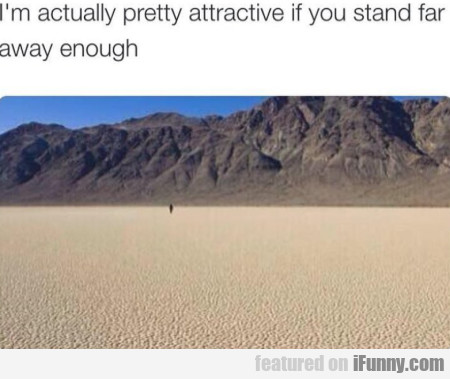 I'm Actually Pretty Attractive If You Stand Far...