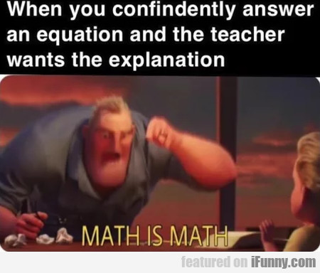 When You Confindently Answer An Equation And...