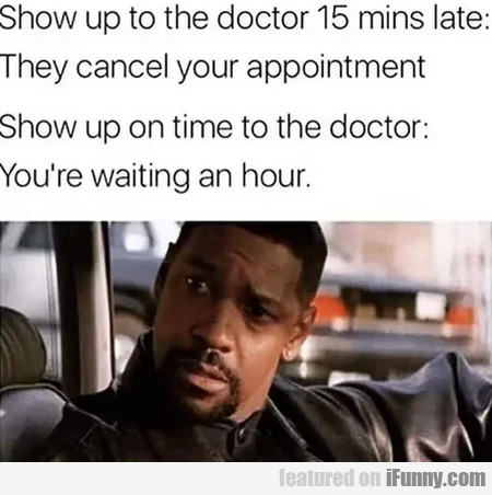 Show Up To The Doctor 15 Mins Late