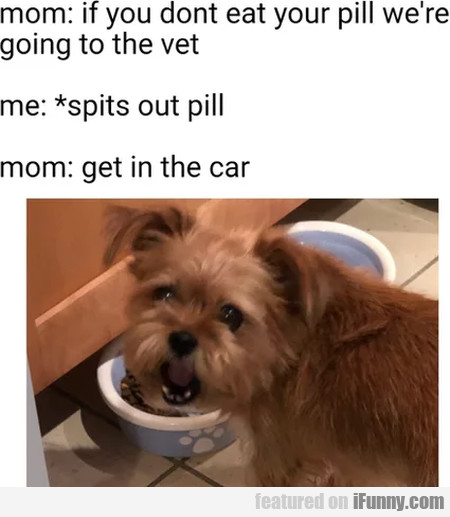 Mom - If You Don't Eat Your Pill, We're Going...