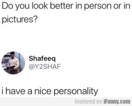 Do You Look Better In Person Or In Pictures?