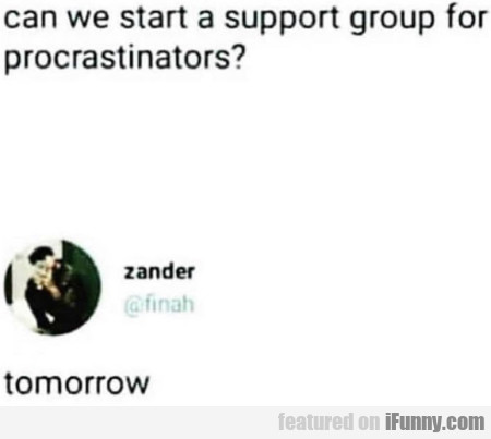 Can we start a support group for procrastinators..