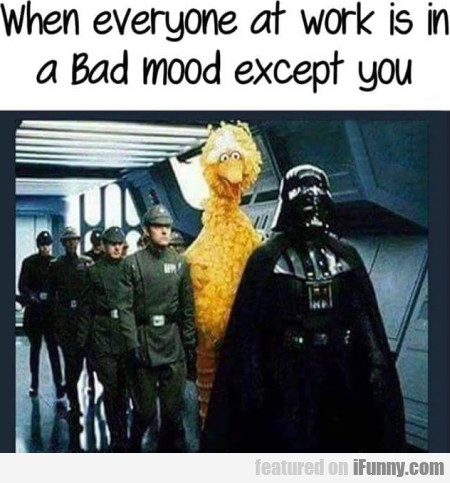 When everyone at work is in a bad mood except...