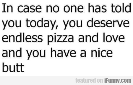 In Case No One Has Told You Today, You Deserve...