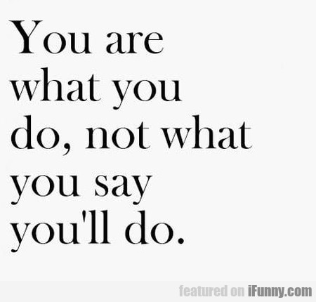 You are what you do, not what you say you'll...