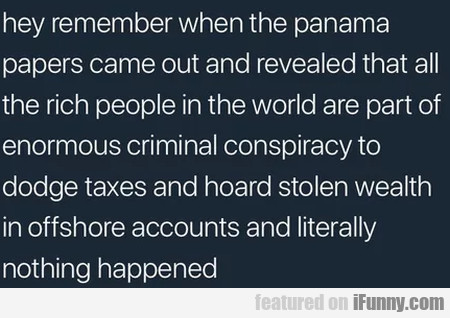 Hey Remember When The Panama Papers Came...