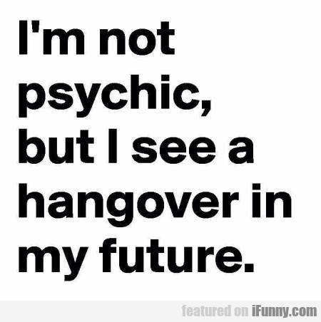 I'm Not Psychic But I See A Hangover In My...