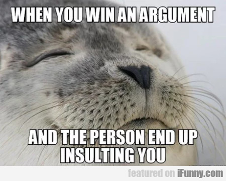 When you win an argument and the person...