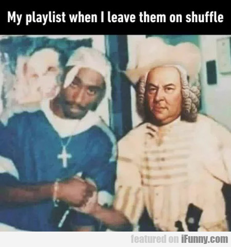My playlist when I leave them on shuffle