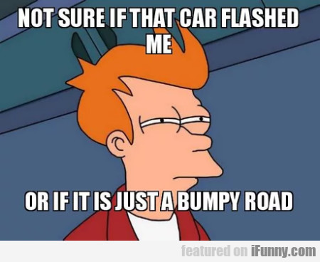Not sure if that car flashed me or if it is...