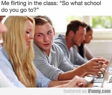 Me flirting in the class - So what school...
