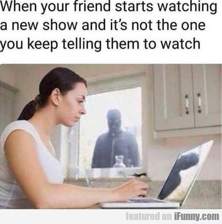 When Your Friend Starts Watching A New Show