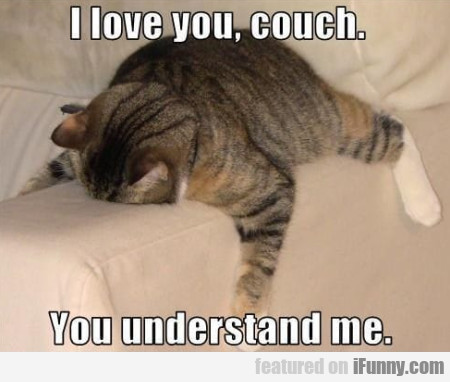I love you couch - You understand me...