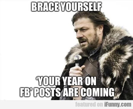 Brace Yourself - Your Year On Fb Posts Are...