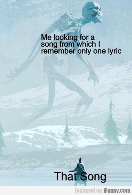Me looking for a song from which I remember...