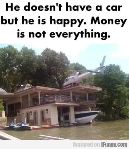He doesn't have a car but he is happy...