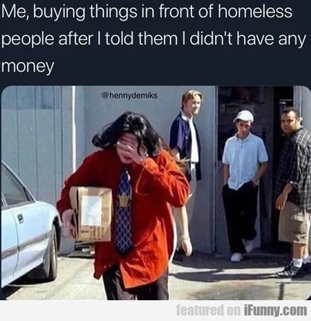 Me Buying Things In Front Of Homeless People...