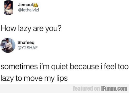 How lazy are you - Sometimes I'm quiet because...