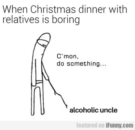 When Christmas Dinner With Relatives Is Boring...