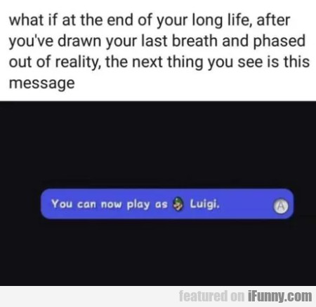 What Is At The End Of Your Long Life, After You've