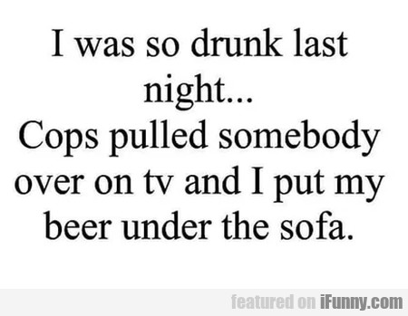 I was so drunk last night... Cops pulled somebody
