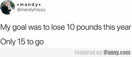 My goal was to lose 10 pounds this year - Only...
