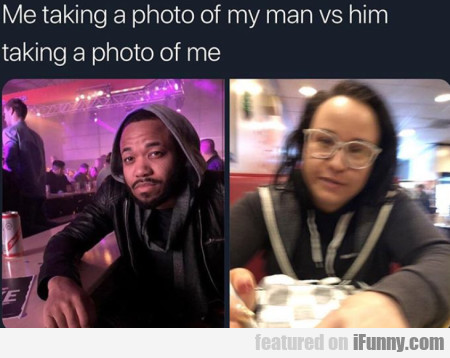 Me Taking A Photo Of My Man Vs Him...